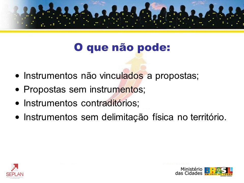 O que não pode: Instrumentos não vinculados a propostas; Propostas sem instrumentos; Instrumentos contraditórios; Instrumentos sem delimitação física no território.