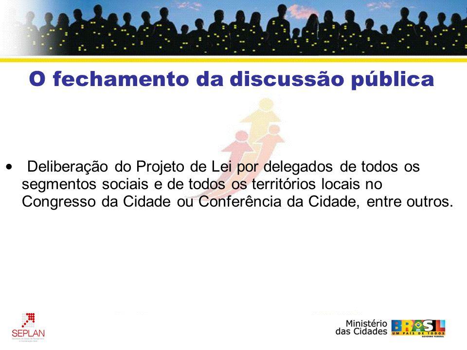 O fechamento da discussão pública Deliberação do Projeto de Lei por delegados de todos os segmentos sociais e de todos os territórios locais no Congresso da Cidade ou Conferência da Cidade, entre outros.