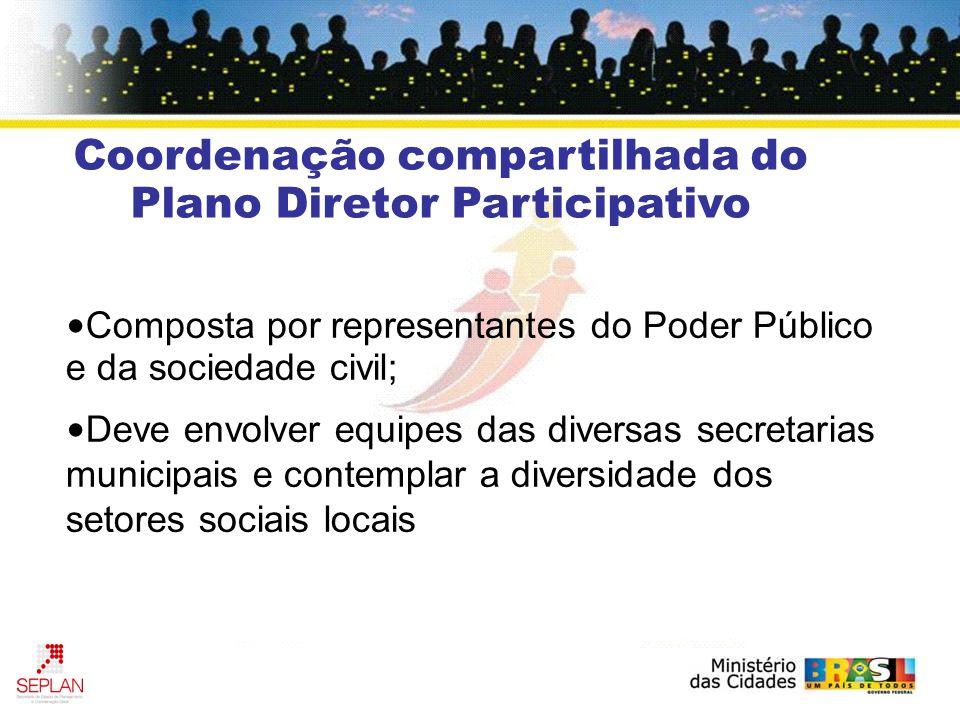 Composta por representantes do Poder Público e da sociedade civil; Deve envolver equipes das diversas secretarias municipais e contemplar a diversidade dos setores sociais locais Coordenação compartilhada do Plano Diretor Participativo