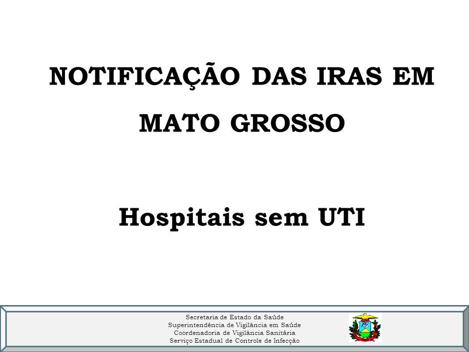 NOTIFICAÇÃO DAS IRAS EM MATO GROSSO Hospitais sem UTI Secretaria de Estado da Saúde Superintendência de Vigilância em Saúde Coordenadoria de Vigilância Sanitária Serviço Estadual de Controle de Infecção