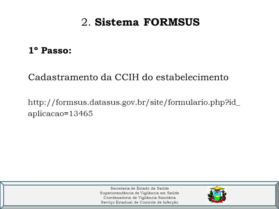 2. Sistema FORMSUS 1º Passo: Cadastramento da CCIH do estabelecimento http://formsus.datasus.gov.br/site/formulario.php?id_ aplicacao=13465 Secretaria