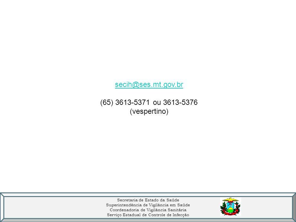 Secretaria de Estado da Saúde Superintendência de Vigilância em Saúde Coordenadoria de Vigilância Sanitária Serviço Estadual de Controle de Infecção secih@ses.mt.gov.br (65) 3613-5371 ou 3613-5376 (vespertino)