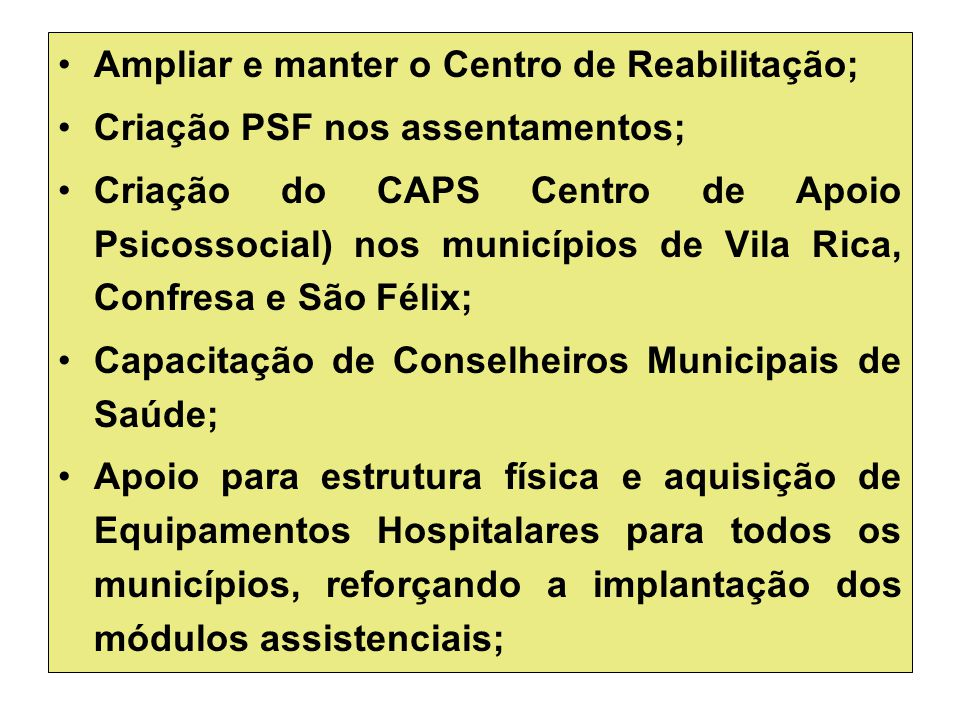 Ampliar e manter o Centro de Reabilitação; Criação PSF nos assentamentos; Criação do CAPS Centro de Apoio Psicossocial) nos municípios de Vila Rica, C