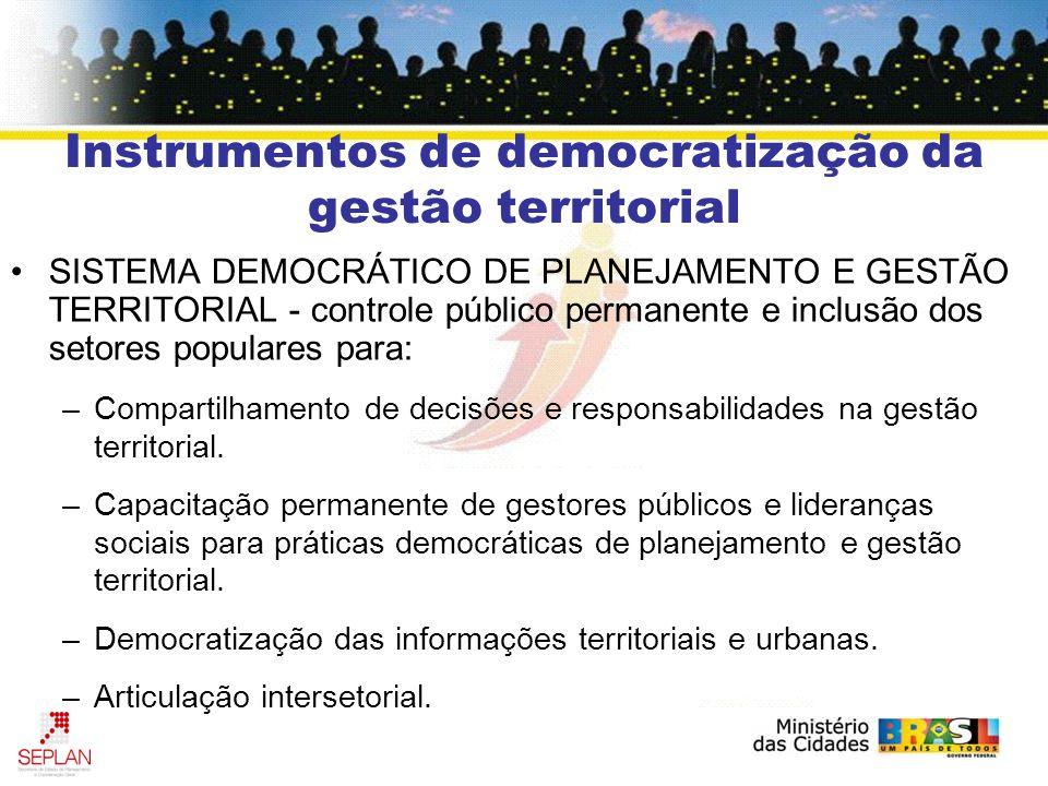 Instrumentos de democratização da gestão territorial SISTEMA DEMOCRÁTICO DE PLANEJAMENTO E GESTÃO TERRITORIAL - controle público permanente e inclusão