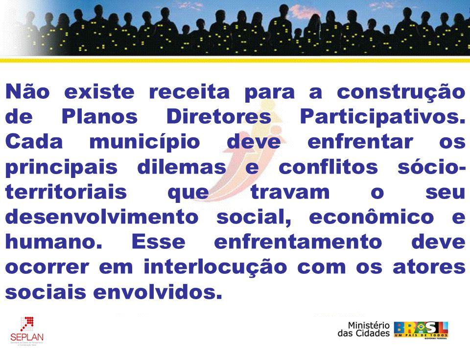 Não existe receita para a construção de Planos Diretores Participativos. Cada município deve enfrentar os principais dilemas e conflitos sócio- territ