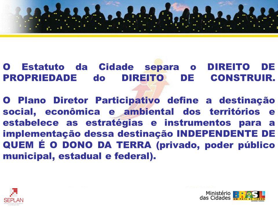 O Estatuto da Cidade separa o DIREITO DE PROPRIEDADE do DIREITO DE CONSTRUIR. O Plano Diretor Participativo define a destinação social, econômica e am
