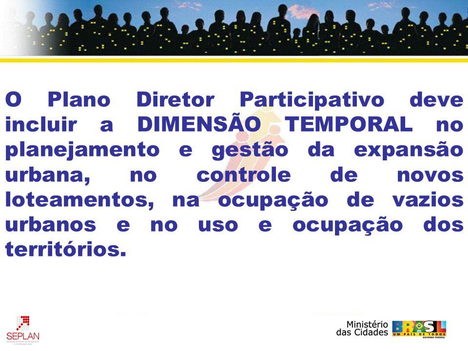 O Plano Diretor Participativo deve incluir a DIMENSÃO TEMPORAL no planejamento e gestão da expansão urbana, no controle de novos loteamentos, na ocupa