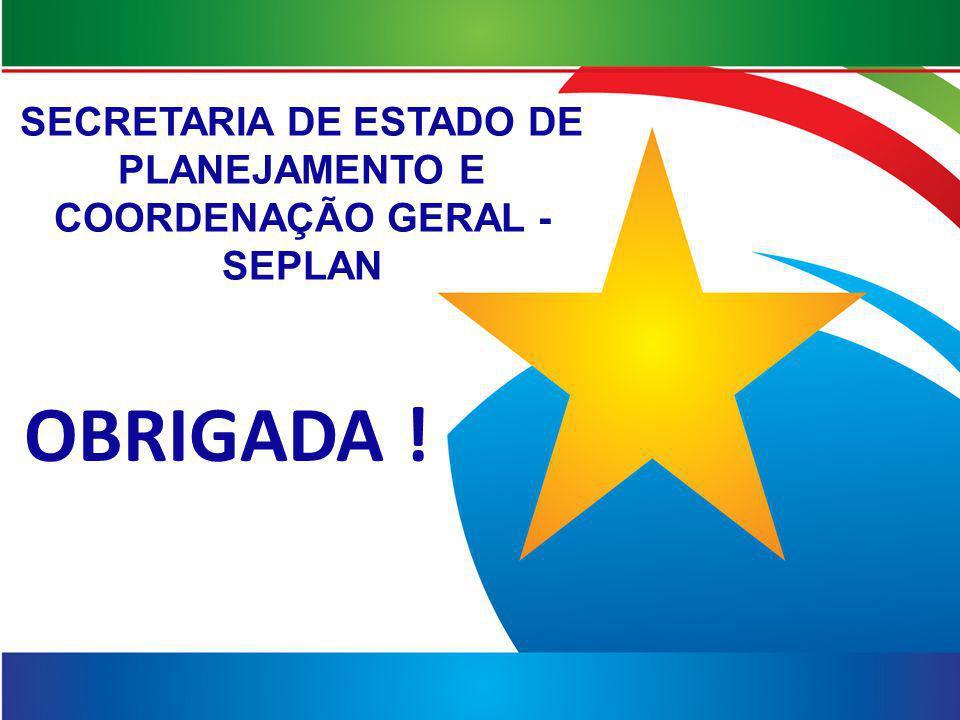SECRETARIA DE ESTADO DE PLANEJAMENTO E COORDENAÇÃO GERAL - SEPLAN OBRIGADA !