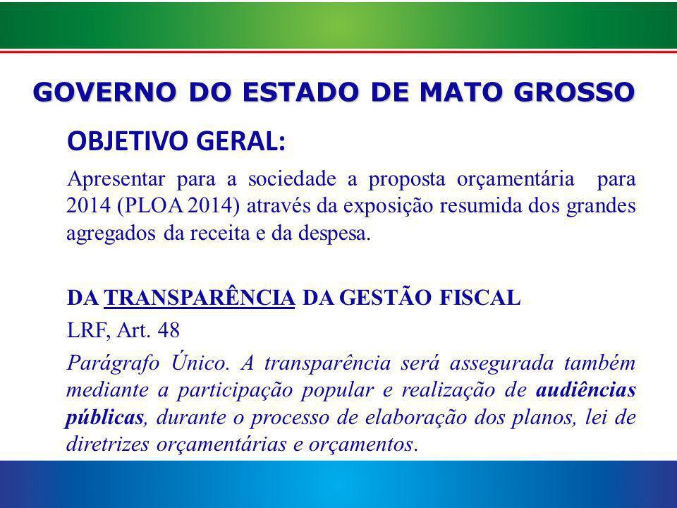 GOVERNO DO ESTADO DE MATO GROSSO OBJETIVO GERAL: Apresentar para a sociedade a proposta orçamentária para 2014 (PLOA 2014) através da exposição resumida dos grandes agregados da receita e da despesa.