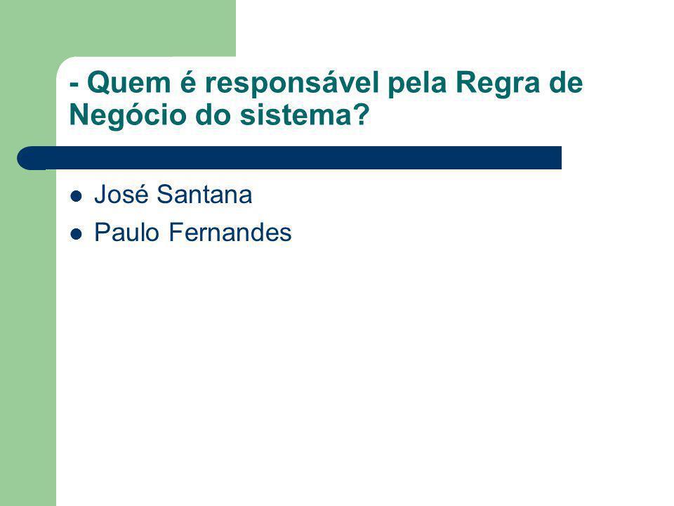 - Quem é responsável pela Regra de Negócio do sistema? José Santana Paulo Fernandes