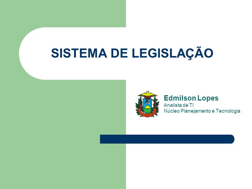 Edmilson Lopes Analista de TI Núcleo Planejamento e Tecnologia SISTEMA DE LEGISLAÇÃO
