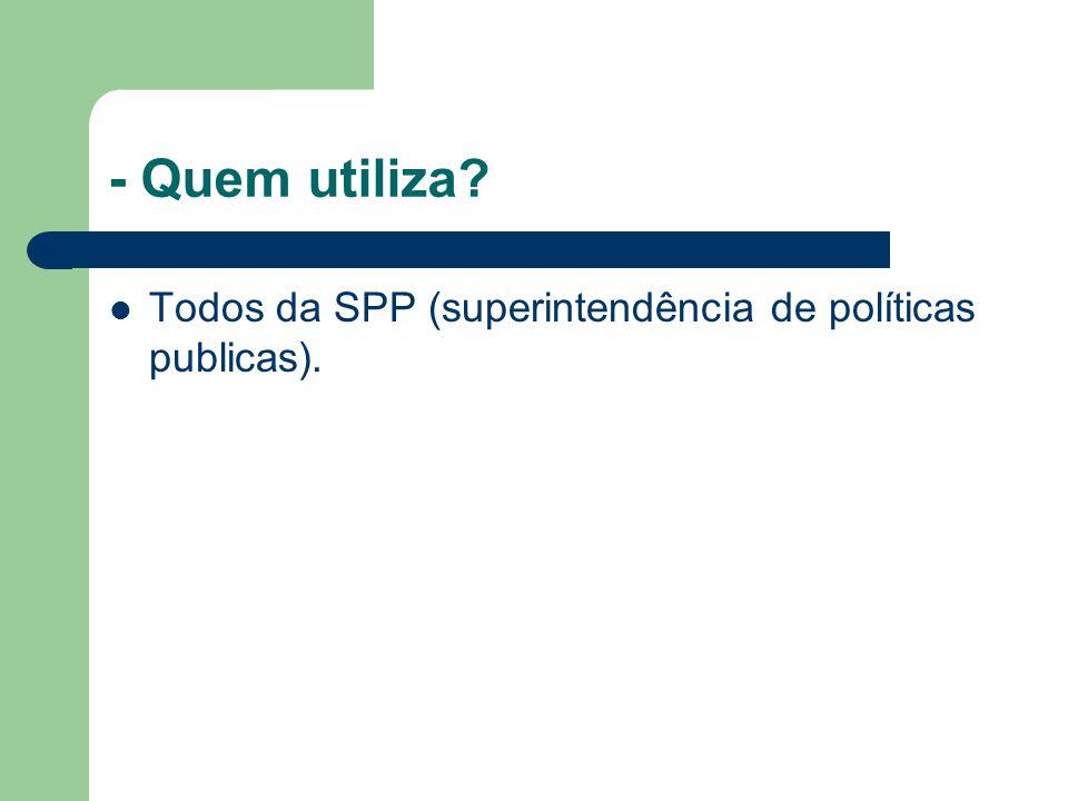 - Quem utiliza? Todos da SPP (superintendência de políticas publicas).