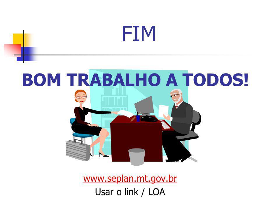 BOM TRABALHO A TODOS! www.seplan.mt.gov.br Usar o link / LOA FIM