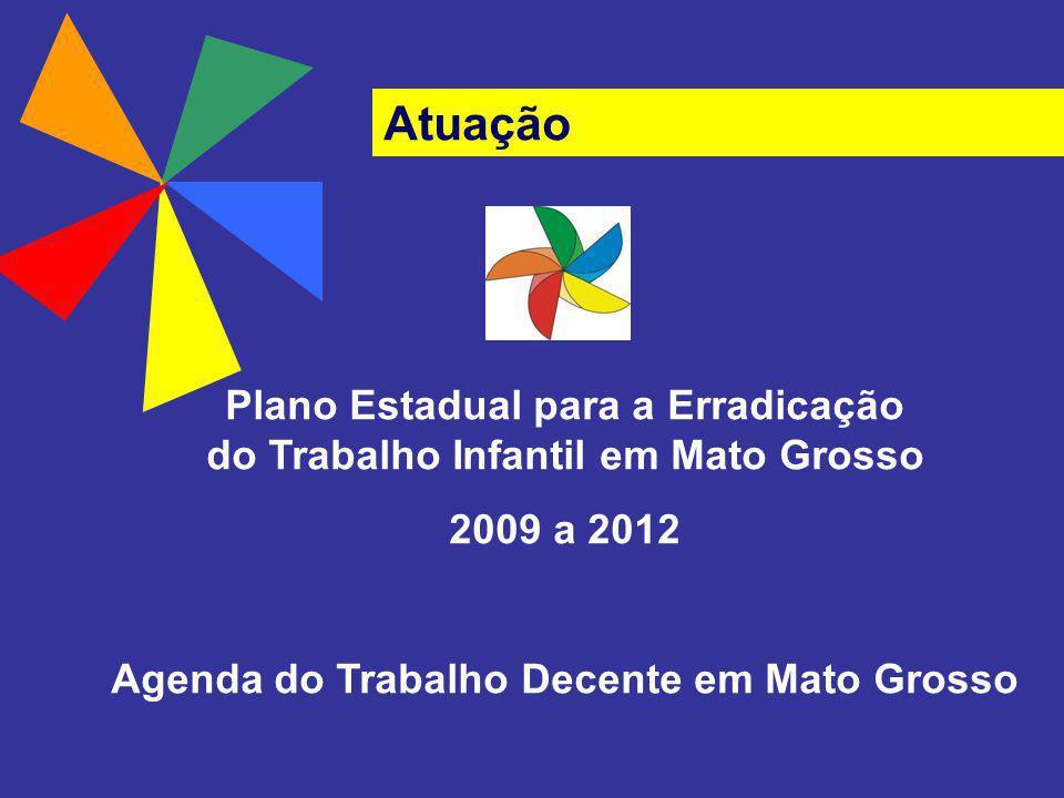 Atuação Plano Estadual para a Erradicação do Trabalho Infantil em Mato Grosso 2009 a 2012 Agenda do Trabalho Decente em Mato Grosso
