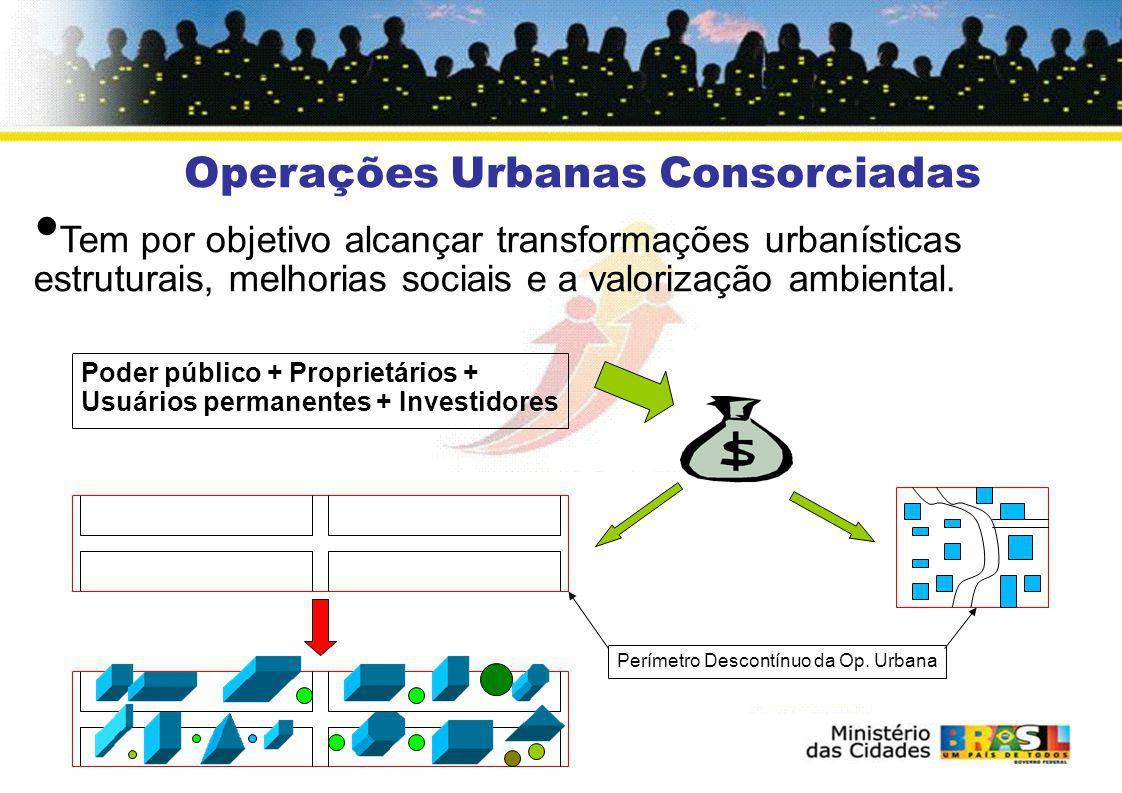 Operações Urbanas Consorciadas Tem por objetivo alcançar transformações urbanísticas estruturais, melhorias sociais e a valorização ambiental. Poder p