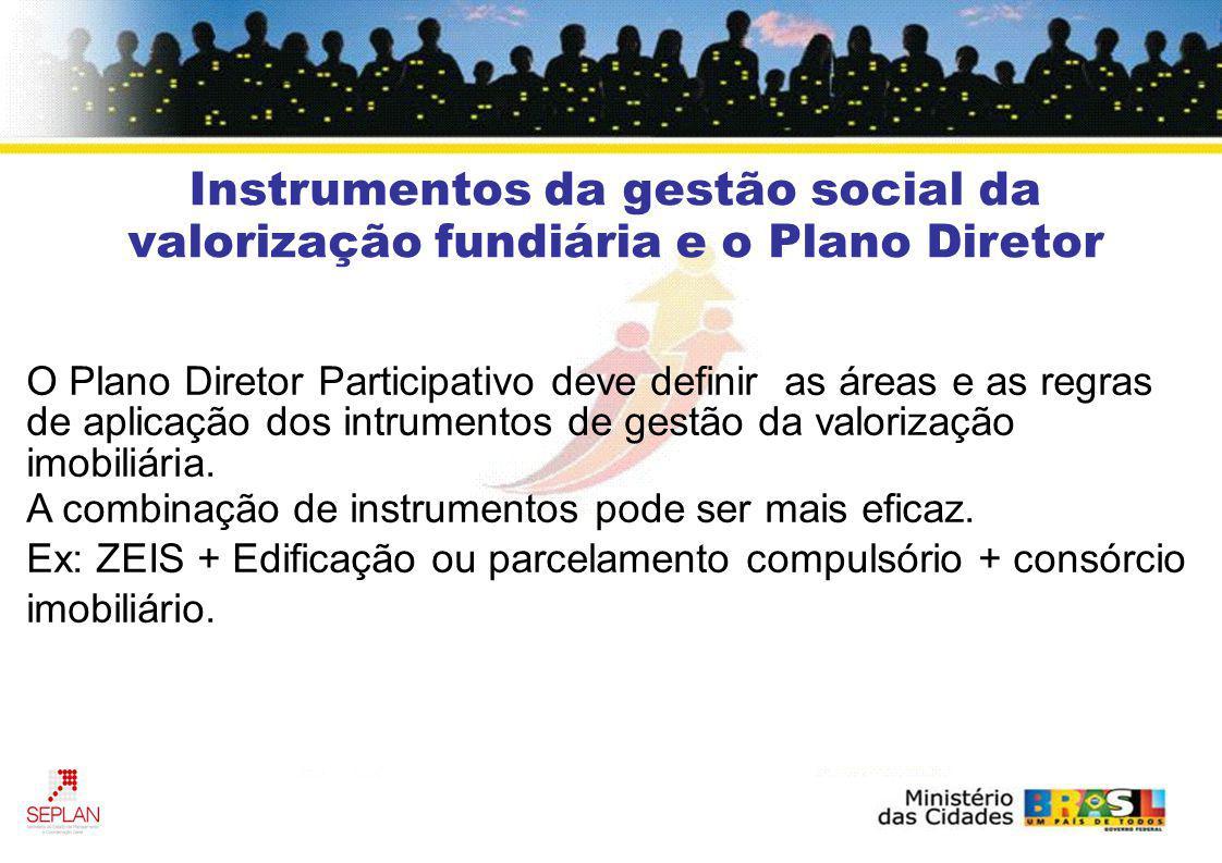 Instrumentos da gestão social da valorização fundiária e o Plano Diretor O Plano Diretor Participativo deve definir as áreas e as regras de aplicação