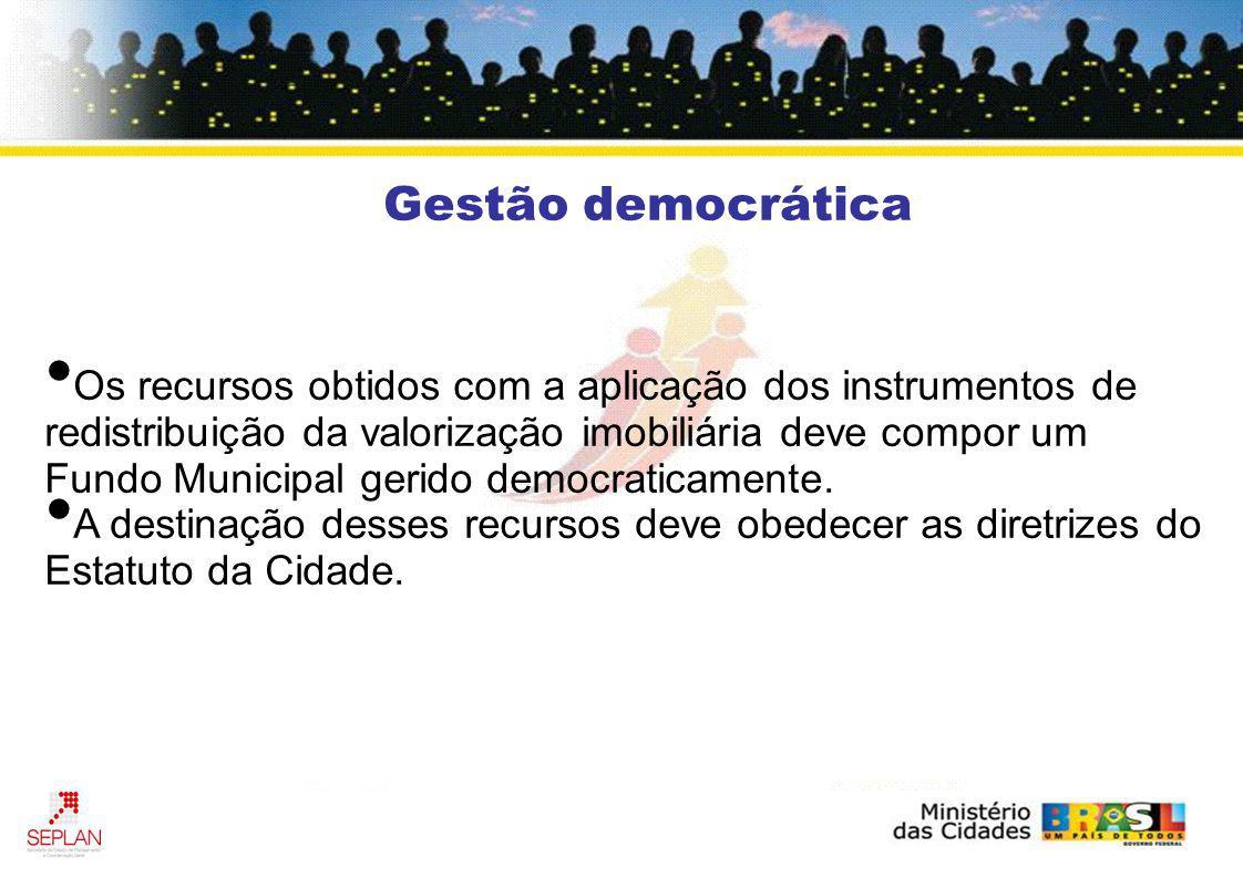 Gestão democrática Os recursos obtidos com a aplicação dos instrumentos de redistribuição da valorização imobiliária deve compor um Fundo Municipal ge