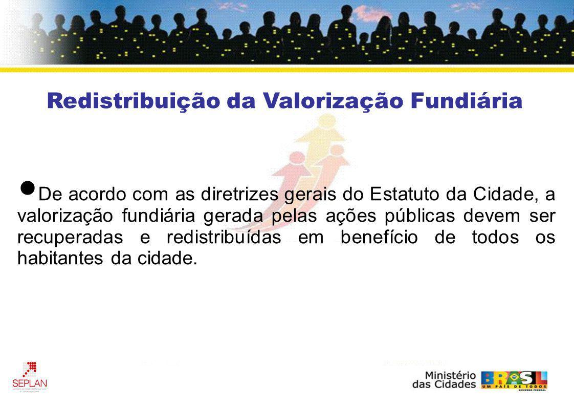Redistribuição da Valorização Fundiária De acordo com as diretrizes gerais do Estatuto da Cidade, a valorização fundiária gerada pelas ações públicas