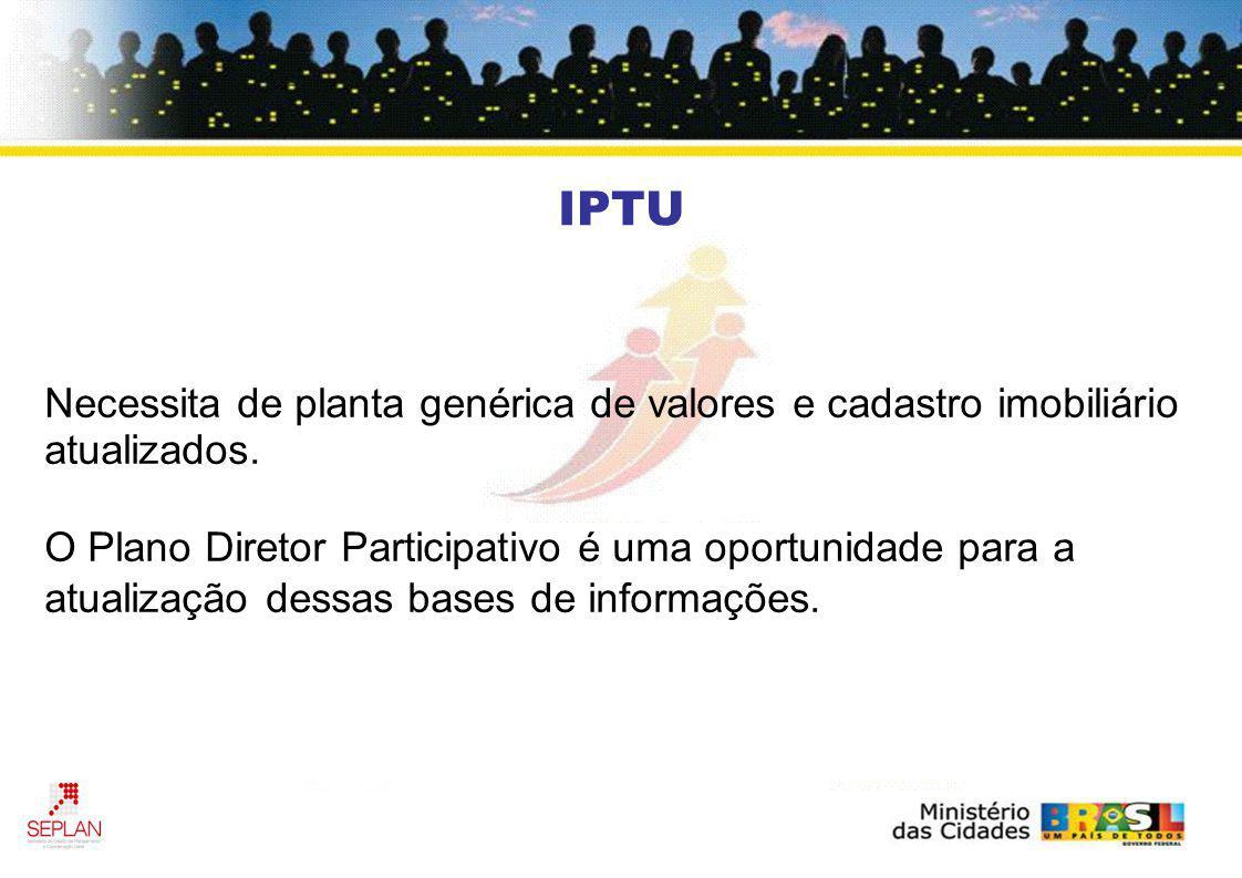 IPTU Necessita de planta genérica de valores e cadastro imobiliário atualizados. O Plano Diretor Participativo é uma oportunidade para a atualização d
