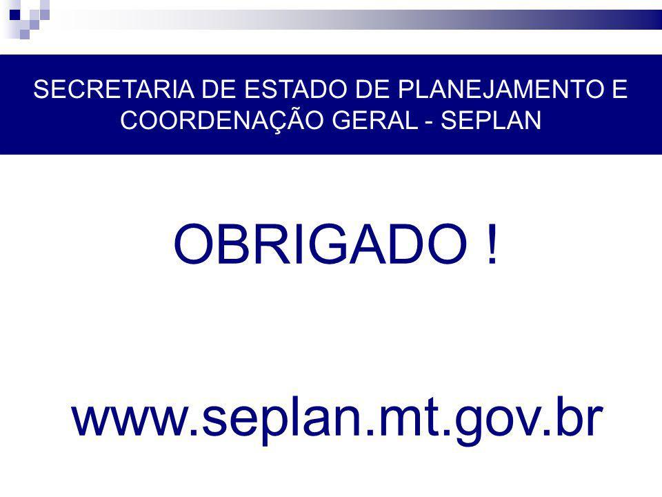 SECRETARIA DE ESTADO DE PLANEJAMENTO E COORDENAÇÃO GERAL - SEPLAN OBRIGADO ! www.seplan.mt.gov.br