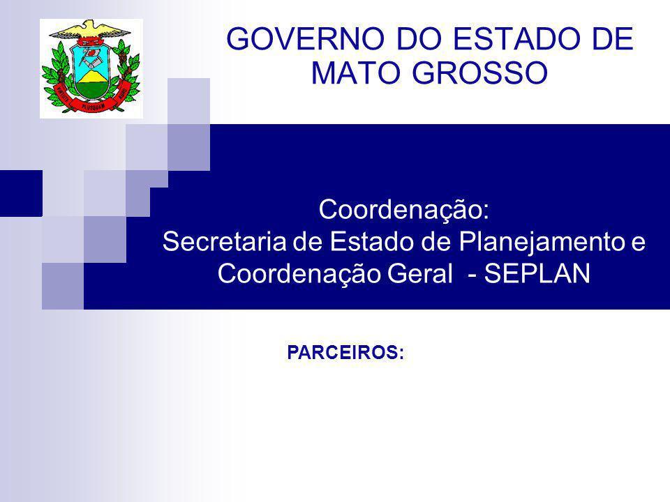 Coordenação: Secretaria de Estado de Planejamento e Coordenação Geral - SEPLAN GOVERNO DO ESTADO DE MATO GROSSO PARCEIROS: