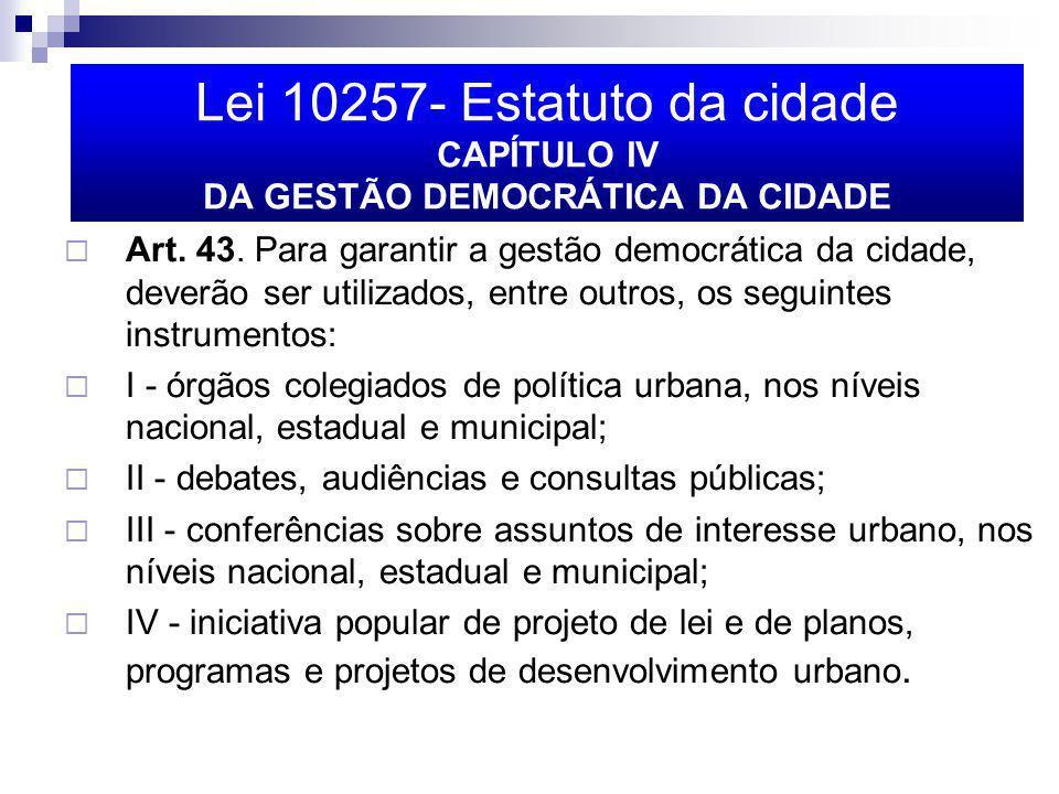 Lei 10257- Estatuto da cidade CAPÍTULO IV DA GESTÃO DEMOCRÁTICA DA CIDADE Art. 43. Para garantir a gestão democrática da cidade, deverão ser utilizado