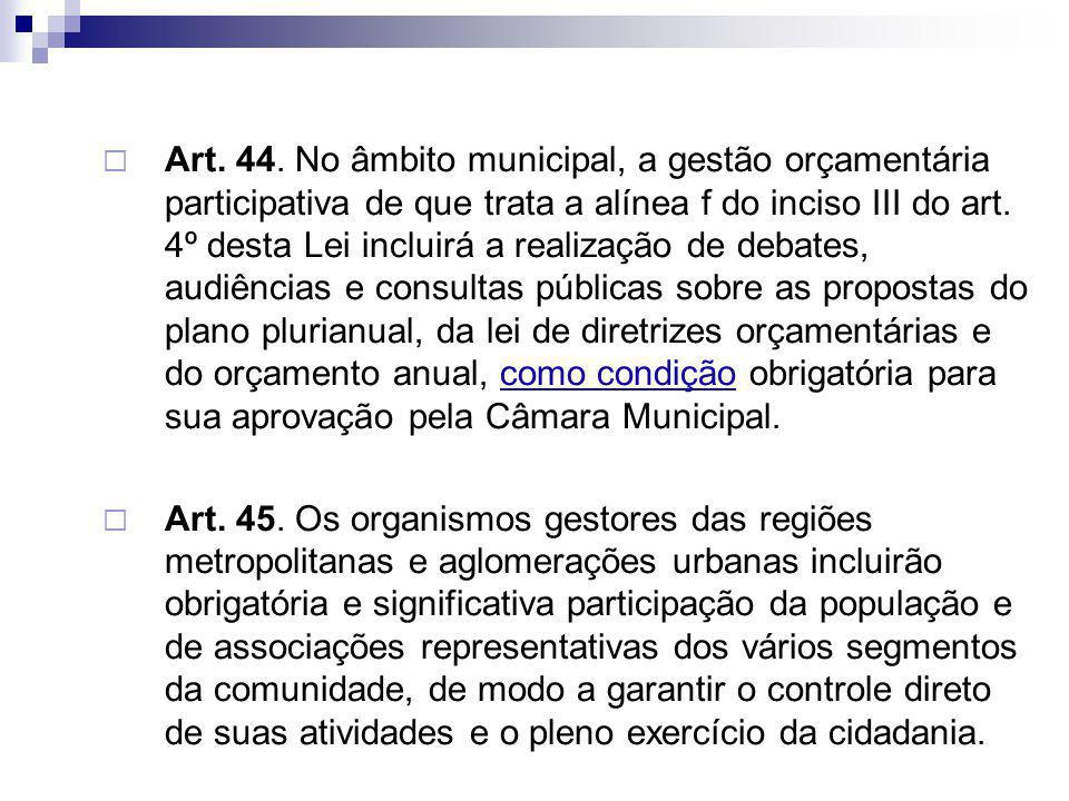 Art. 44. No âmbito municipal, a gestão orçamentária participativa de que trata a alínea f do inciso III do art. 4º desta Lei incluirá a realização de