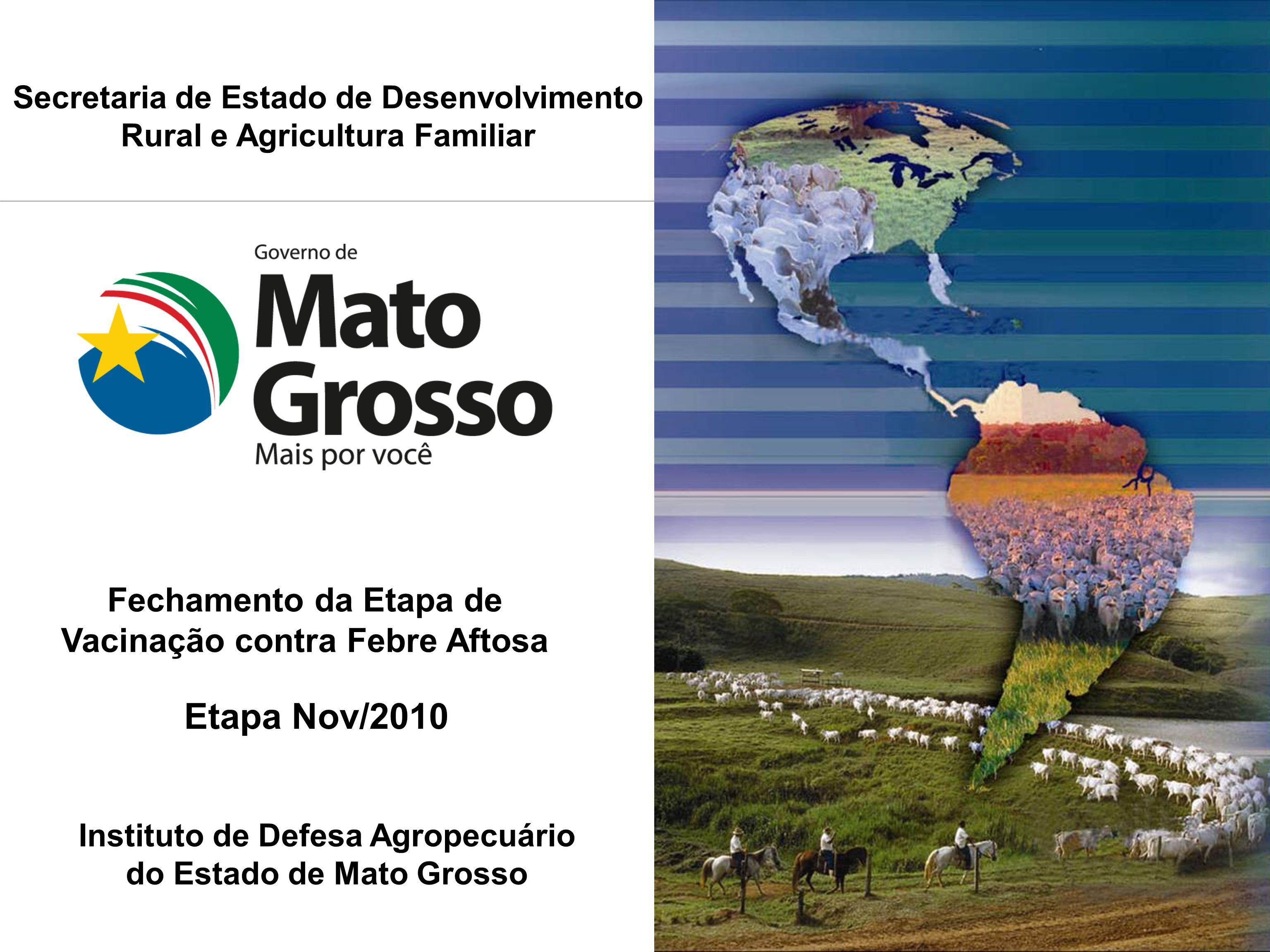 Fechamento da Etapa de Vacinação contra Febre Aftosa Etapa Nov/2010 Secretaria de Estado de Desenvolvimento Rural e Agricultura Familiar Instituto de Defesa Agropecuário do Estado de Mato Grosso