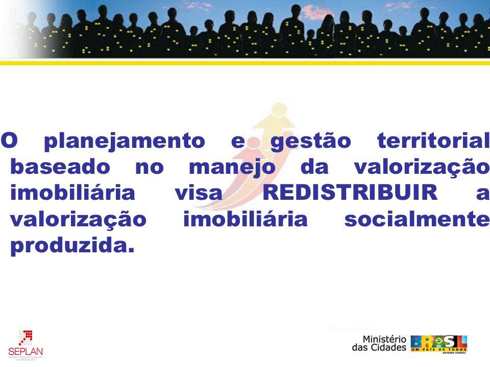 O planejamento e gestão territorial baseado no manejo da valorização imobiliária visa REDISTRIBUIR a valorização imobiliária socialmente produzida.