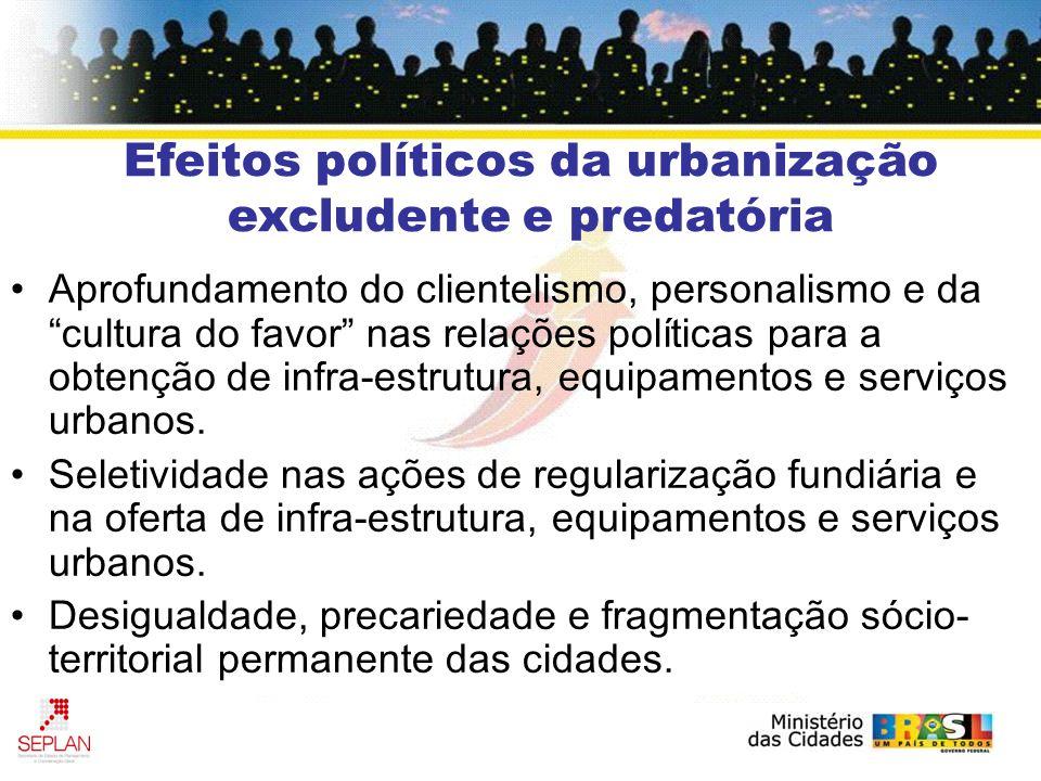 Efeitos políticos da urbanização excludente e predatória Aprofundamento do clientelismo, personalismo e da cultura do favor nas relações políticas par