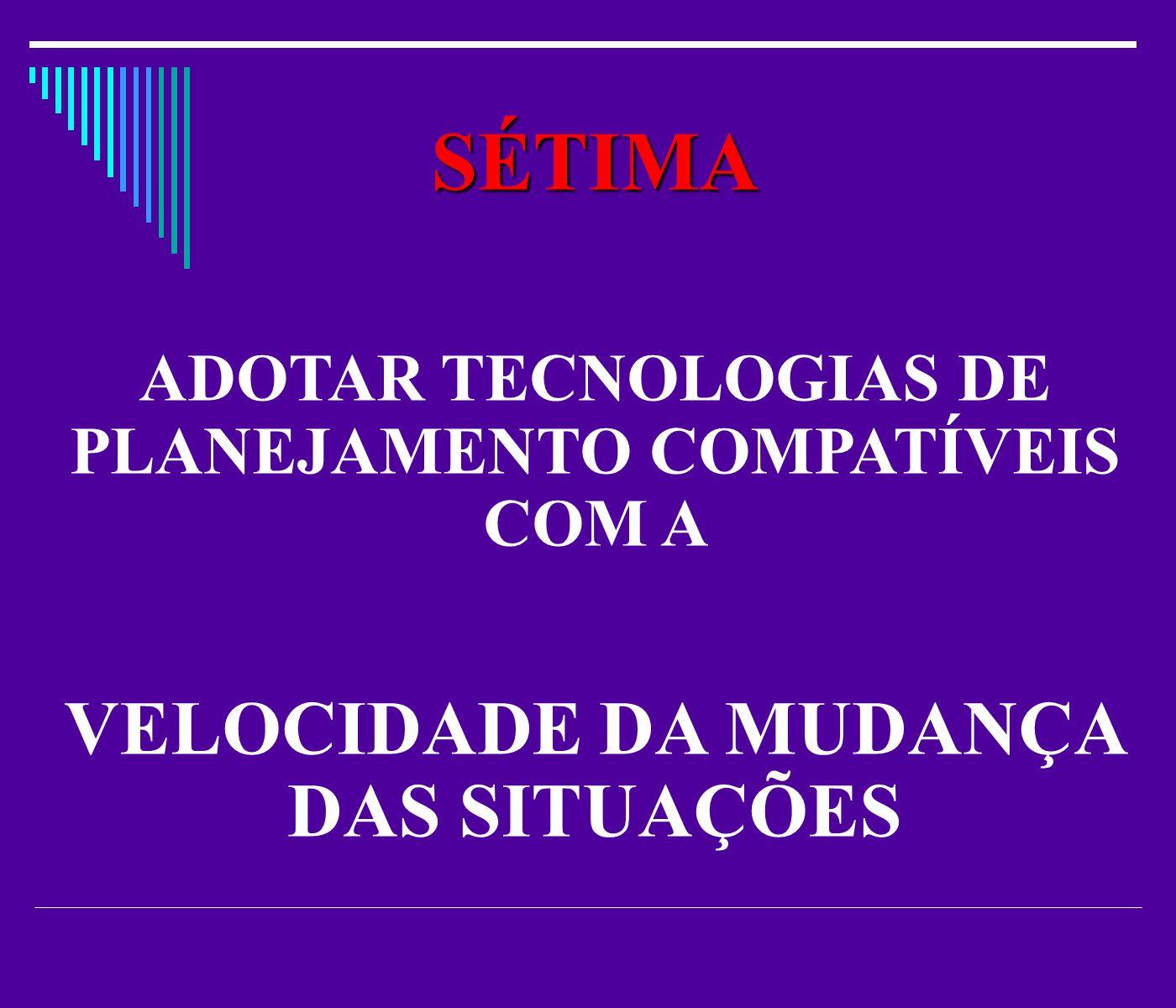 SÉTIMA ADOTAR TECNOLOGIAS DE PLANEJAMENTO COMPATÍVEIS COM A VELOCIDADE DA MUDANÇA DAS SITUAÇÕES