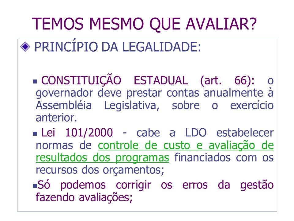 TEMOS MESMO QUE AVALIAR? PRINCÍPIO DA LEGALIDADE: CONSTITUIÇÃO ESTADUAL (art. 66): o governador deve prestar contas anualmente à Assembléia Legislativ