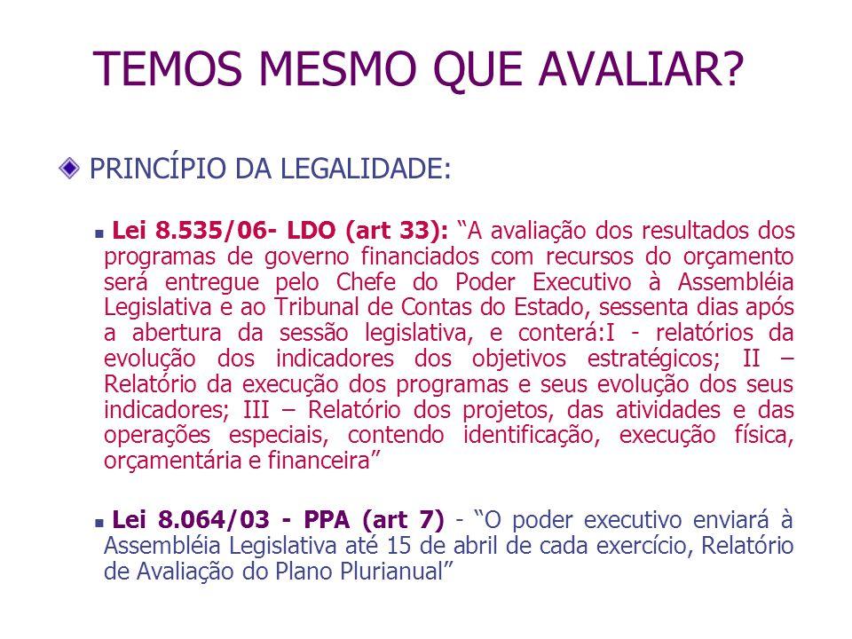 TEMOS MESMO QUE AVALIAR? PRINCÍPIO DA LEGALIDADE: Lei 8.535/06- LDO (art 33): A avaliação dos resultados dos programas de governo financiados com recu