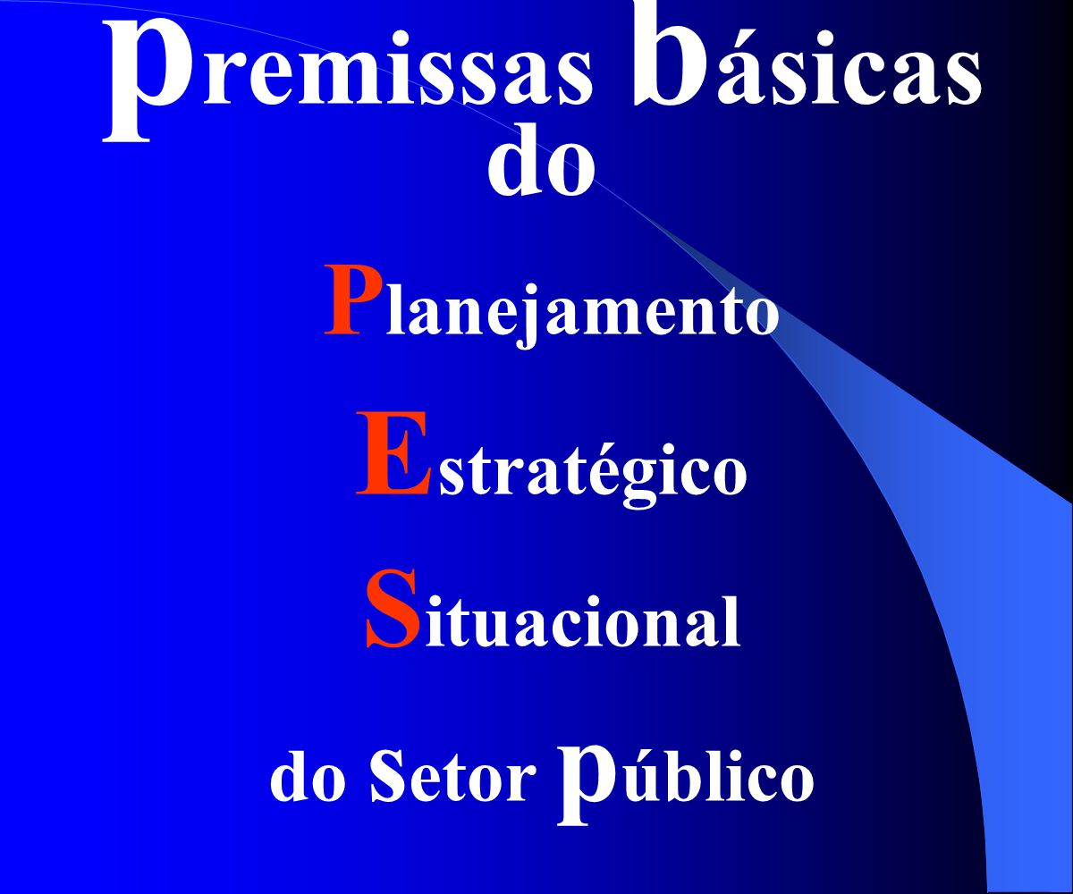 p remissas b ásicas do P lanejamento E stratégico S ituacional do s etor p úblico