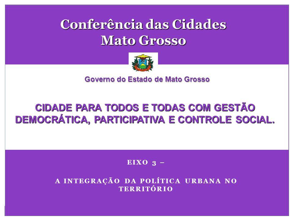 EIXO 3 – A INTEGRAÇÃO DA POLÍTICA URBANA NO TERRITÓRIO Conferência das Cidades Mato Grosso CIDADE PARA TODOS E TODAS COM GESTÃO DEMOCRÁTICA, PARTICIPA