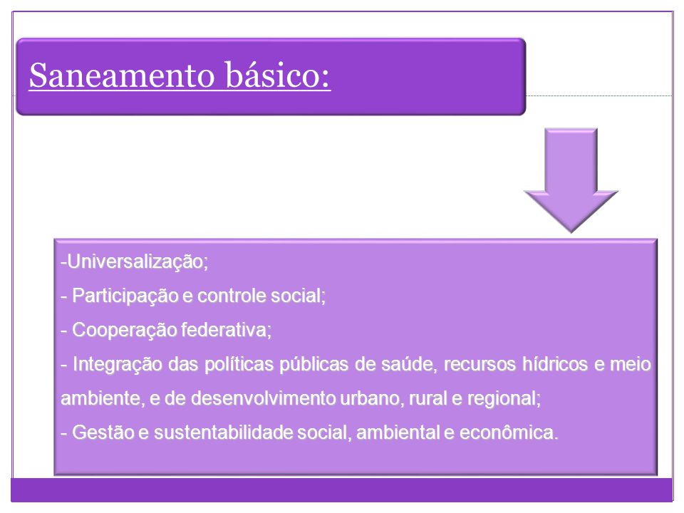 Saneamento básico: -Universalização; - Participação e controle social; - Cooperação federativa; - Integração das políticas públicas de saúde, recursos