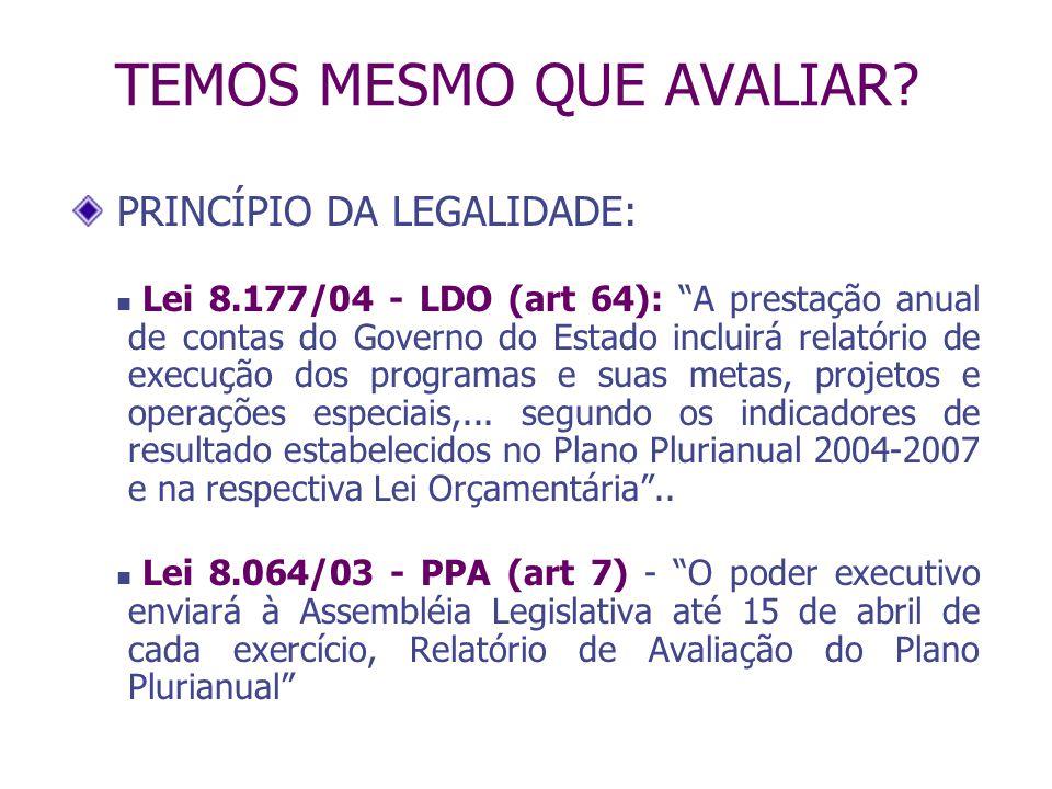 TEMOS MESMO QUE AVALIAR? PRINCÍPIO DA LEGALIDADE: Lei 8.177/04 - LDO (art 64): A prestação anual de contas do Governo do Estado incluirá relatório de
