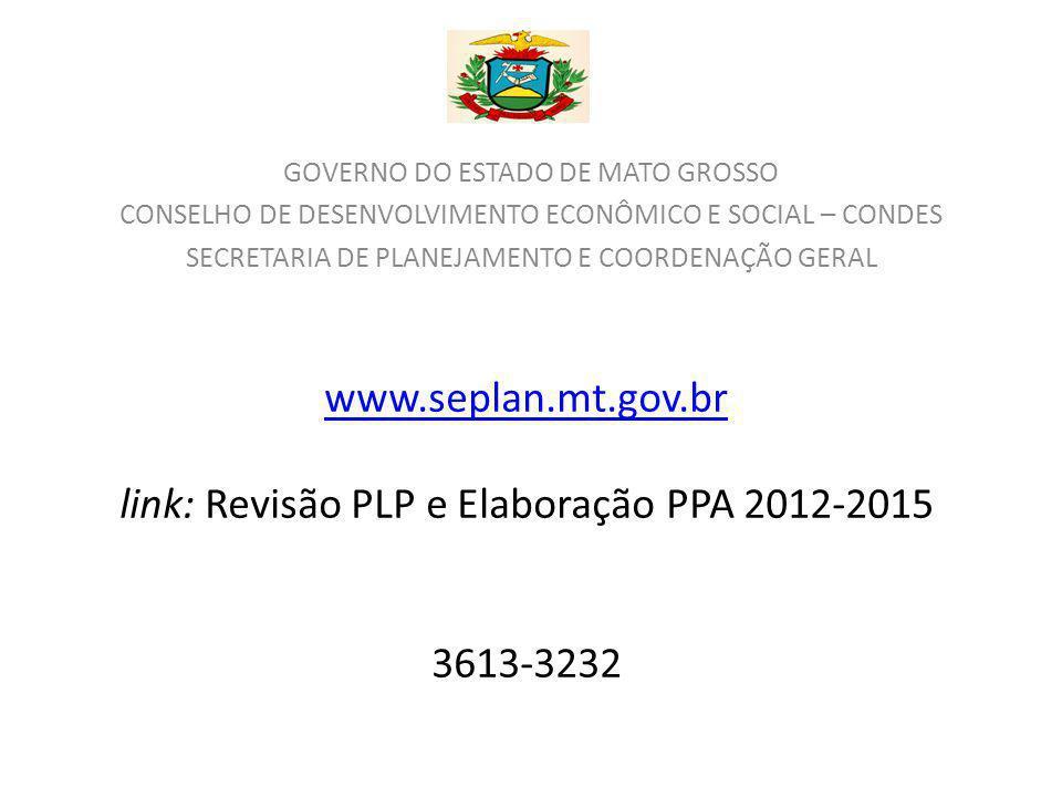 www.seplan.mt.gov.br www.seplan.mt.gov.br link: Revisão PLP e Elaboração PPA 2012-2015 3613-3232 GOVERNO DO ESTADO DE MATO GROSSO CONSELHO DE DESENVOLVIMENTO ECONÔMICO E SOCIAL – CONDES SECRETARIA DE PLANEJAMENTO E COORDENAÇÃO GERAL