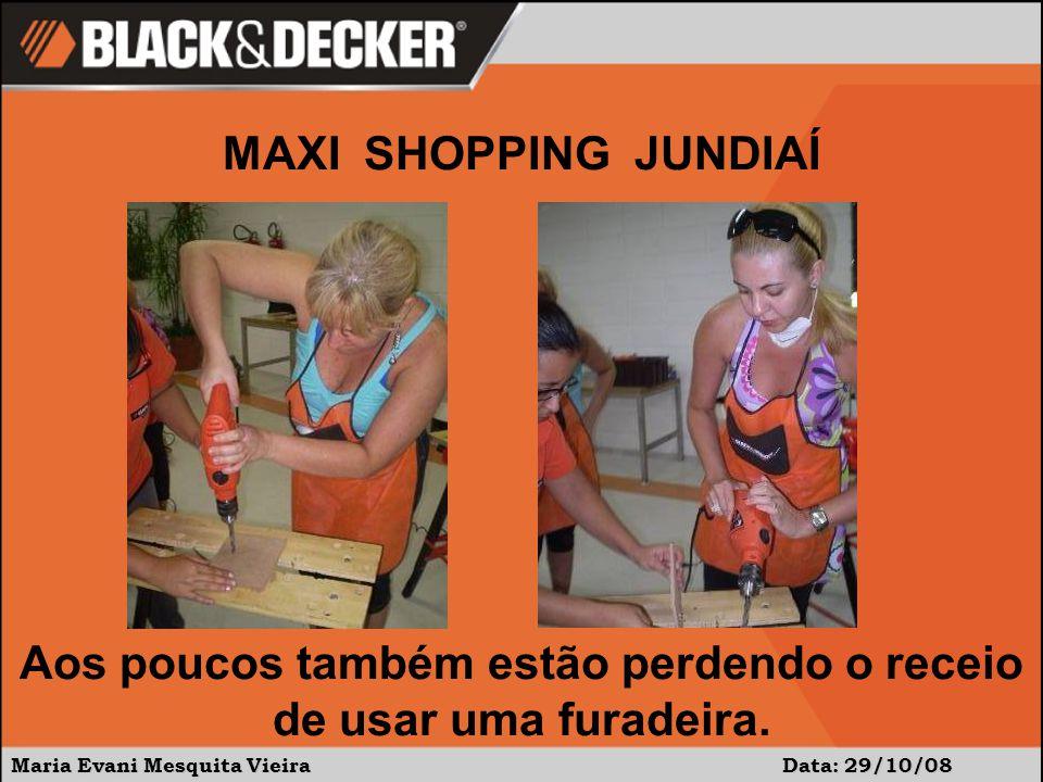 Maria Evani Mesquita Vieira Data: 29/10/08 MAXI SHOPPING JUNDIAÍ Aos poucos também estão perdendo o receio de usar uma furadeira.