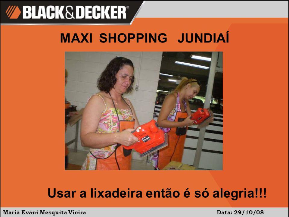 Maria Evani Mesquita Vieira Data: 29/10/08 MAXI SHOPPING JUNDIAÍ Usar a lixadeira então é só alegria!!!