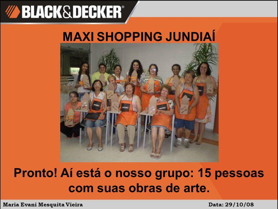 Maria Evani Mesquita Vieira Data: 29/10/08 MAXI SHOPPING JUNDIAÍ Pronto! Aí está o nosso grupo: 15 pessoas com suas obras de arte.