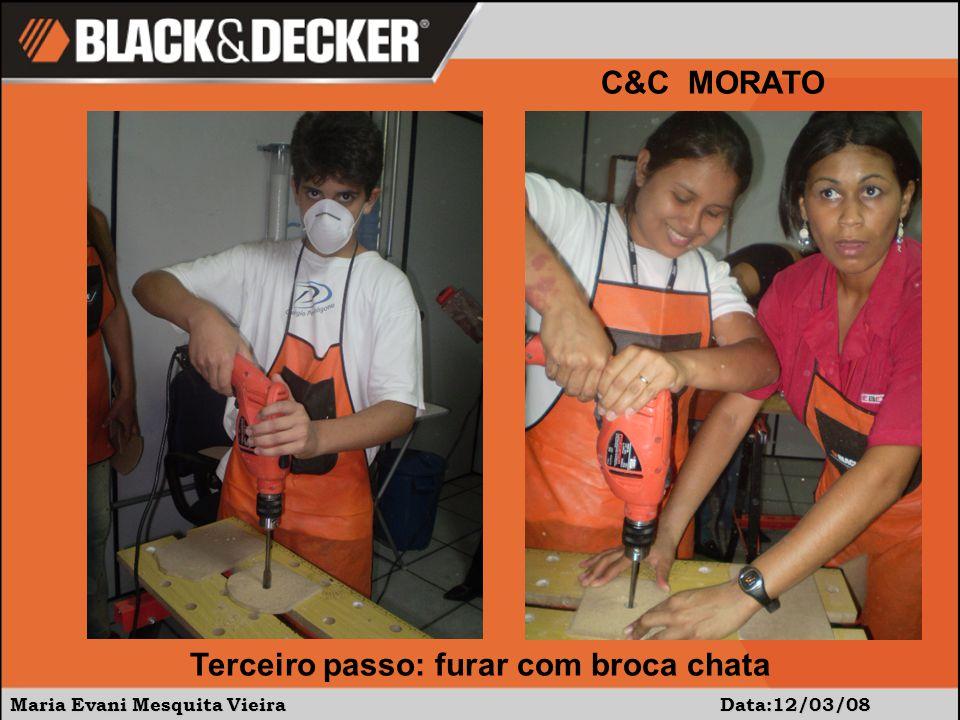 Maria Evani Mesquita Vieira Data:12/03/08 C&C MORATO Terceiro passo: furar com broca chata