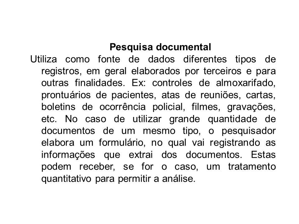 Pesquisa documental Utiliza como fonte de dados diferentes tipos de registros, em geral elaborados por terceiros e para outras finalidades. Ex: contro