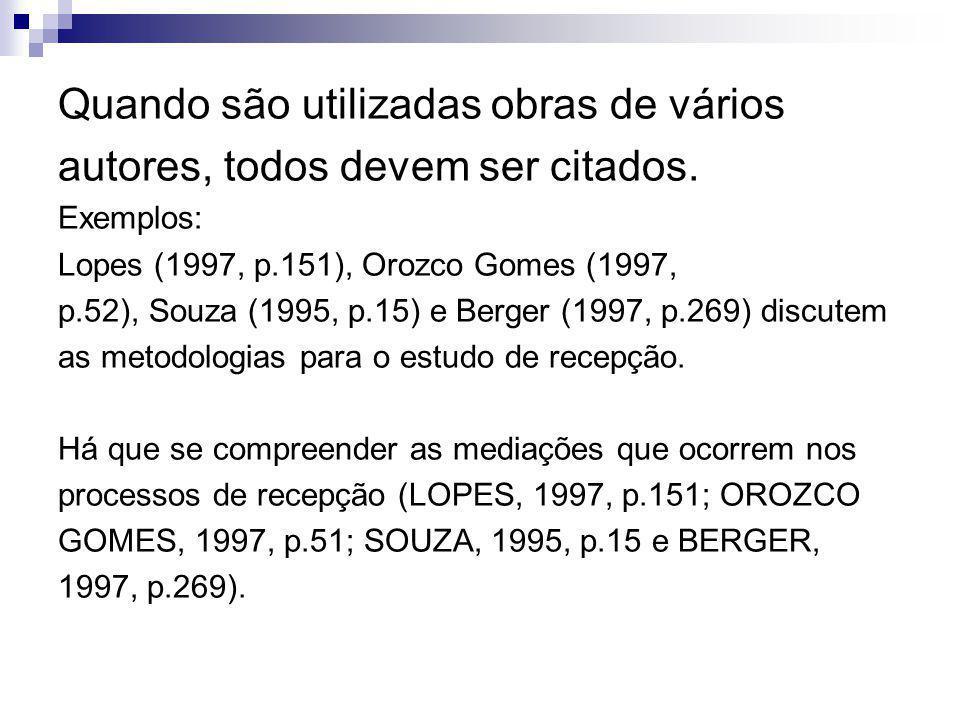 Quando são utilizadas obras de vários autores, todos devem ser citados. Exemplos: Lopes (1997, p.151), Orozco Gomes (1997, p.52), Souza (1995, p.15) e