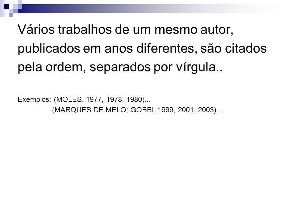 Vários trabalhos de um mesmo autor, publicados em anos diferentes, são citados pela ordem, separados por vírgula.. Exemplos: (MOLES, 1977, 1978, 1980)