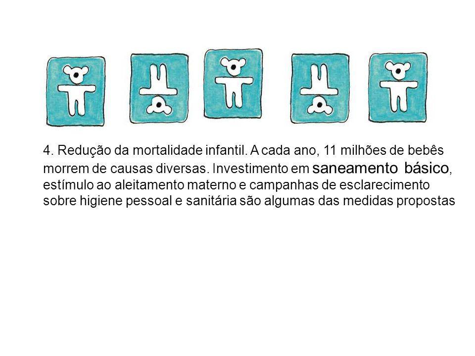 4. Redução da mortalidade infantil. A cada ano, 11 milhões de bebês morrem de causas diversas. Investimento em saneamento básico, estímulo ao aleitame