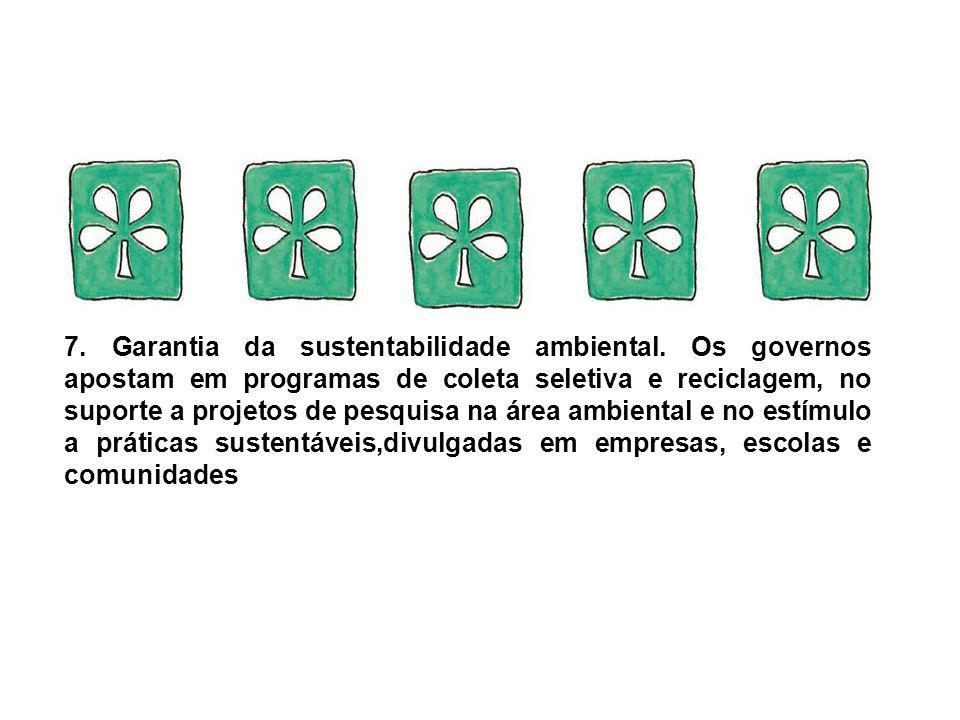 7. Garantia da sustentabilidade ambiental. Os governos apostam em programas de coleta seletiva e reciclagem, no suporte a projetos de pesquisa na área