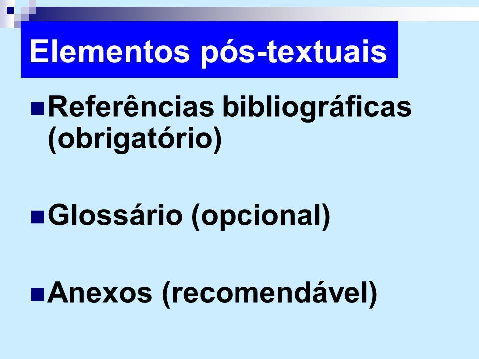 Elementos pós-textuais Referências bibliográficas (obrigatório) Glossário (opcional) Anexos (recomendável)