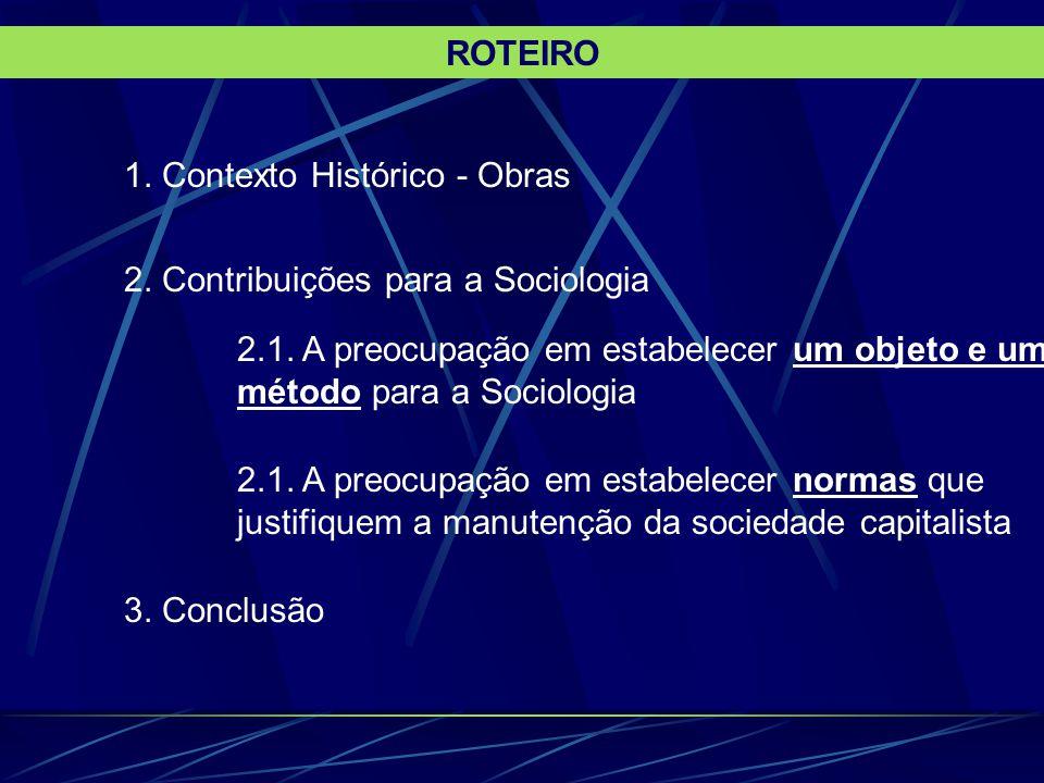 1. Contexto Histórico - Obras 2. Contribuições para a Sociologia 2.1. A preocupação em estabelecer um objeto e um método para a Sociologia 2.1. A preo