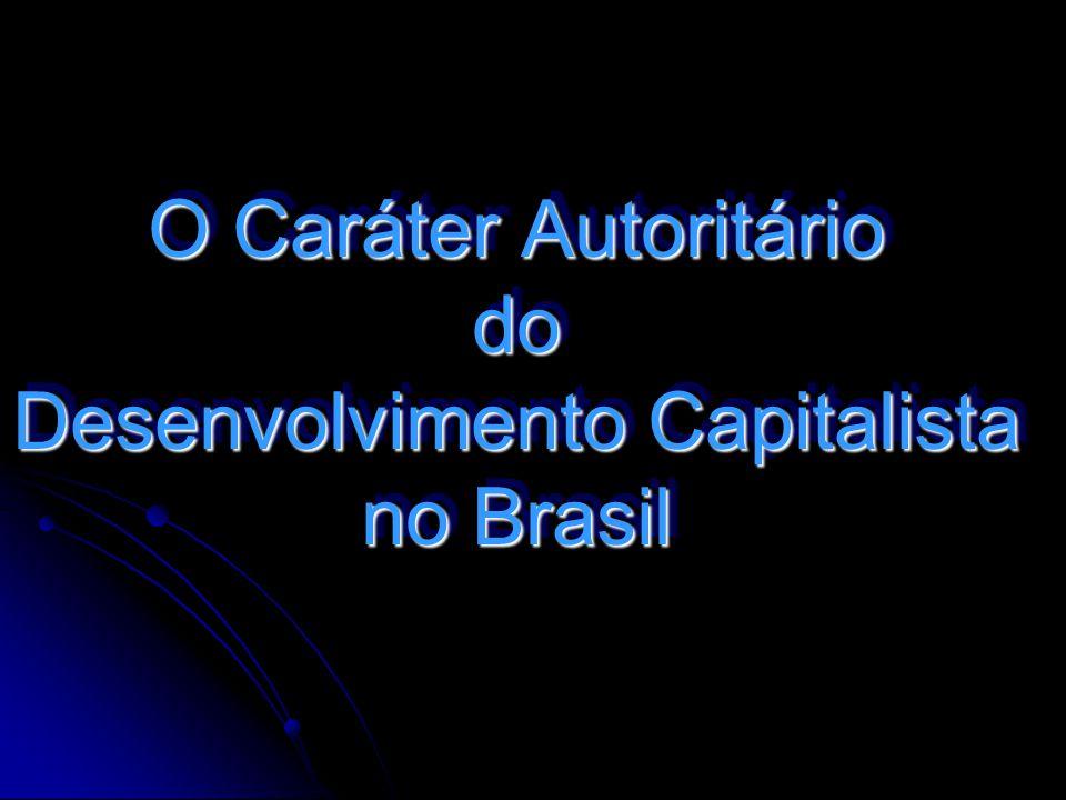 O Caráter Autoritário do Desenvolvimento Capitalista no Brasil O Caráter Autoritário do Desenvolvimento Capitalista no Brasil